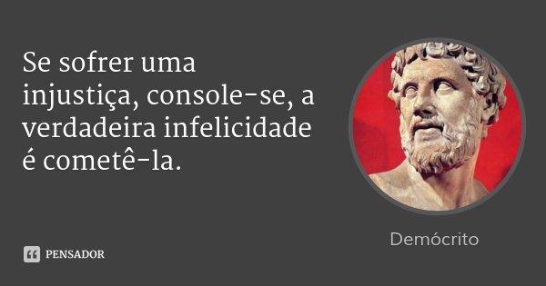 Se sofrer uma injustiça, console-se, a verdadeira infelicidade é cometê-la.... Frase de Demócrito.