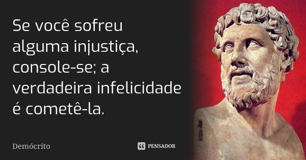 Se você sofreu alguma injustiça, console-se; a verdadeira infelicidade é cometê-la.... Frase de Demócrito.