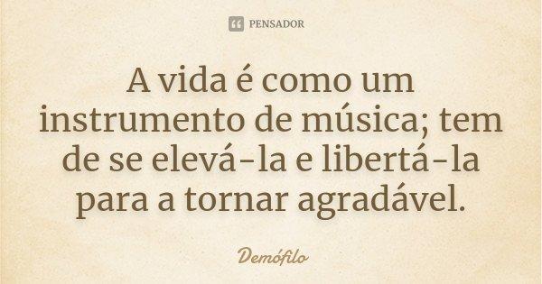A vida é como um instrumento de música; tem de se elevá-la e libertá-la para a tornar agradável.... Frase de Demófilo.