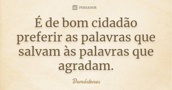 É de bom cidadão preferir as palavras que salvam às palavras que agradam.... Frase de Demóstenes.