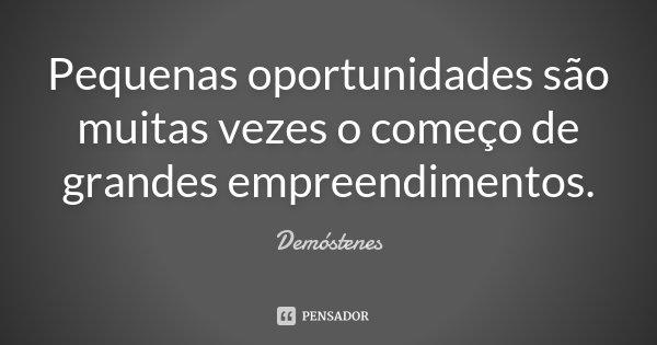 Pequenas oportunidades são muitas vezes o começo de grandes empreendimentos.... Frase de Demóstenes.