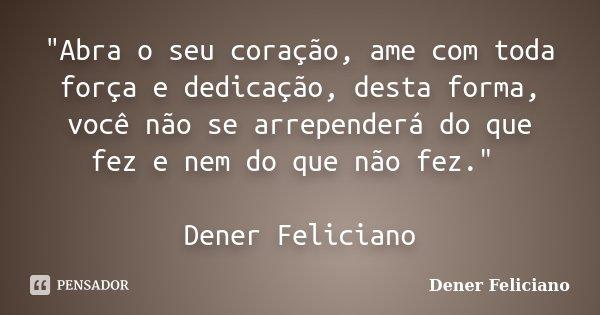 """""""Abra o seu coração, ame com toda força e dedicação, desta forma, você não se arrependerá do que fez e nem do que não fez."""" Dener Feliciano... Frase de Dener Feliciano."""