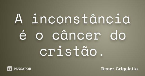A inconstância é o câncer do cristão.... Frase de Dener Grigoletto.