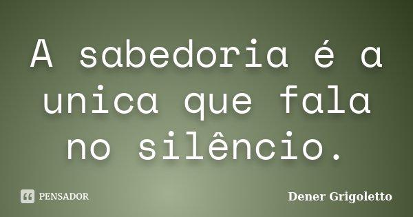 A sabedoria é a unica que fala no silêncio.... Frase de Dener Grigoletto.