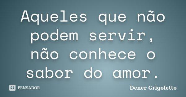 Aqueles que não podem servir, não conhece o sabor do amor.... Frase de Dener Grigoletto.