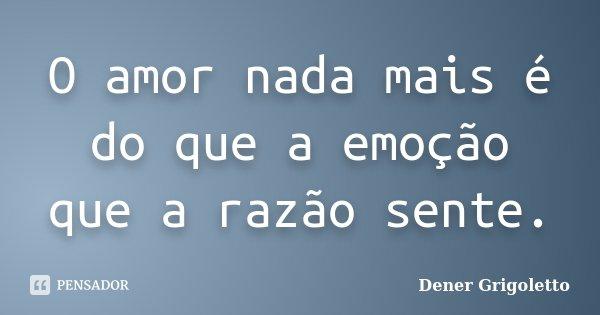 O amor nada mais é do que a emoção que a razão sente.... Frase de Dener Grigoletto.