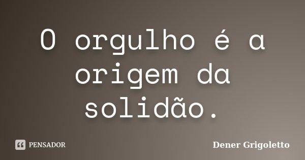 O orgulho é a origem da solidão.... Frase de Dener Grigoletto.