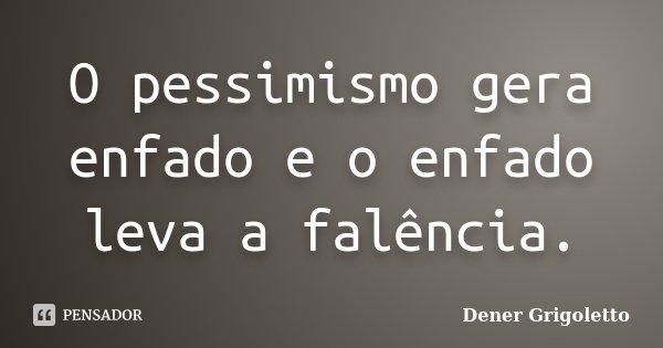 O pessimismo gera enfado e o enfado leva a falência.... Frase de Dener Grigoletto.