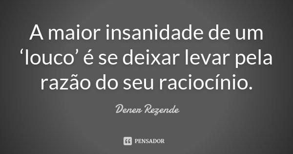 A maior insanidade de um 'louco' é se deixar levar pela razão do seu raciocínio.... Frase de Dener Rezende.