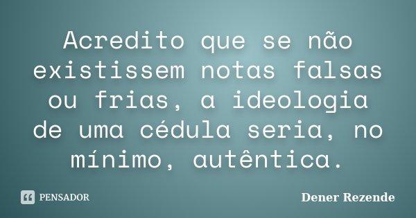 Acredito que se não existissem notas falsas ou frias, a ideologia de uma cédula seria, no mínimo, autêntica.... Frase de Dener Rezende.