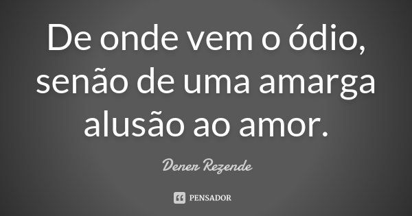 De onde vem o ódio, senão de uma amarga alusão ao amor.... Frase de Dener Rezende.