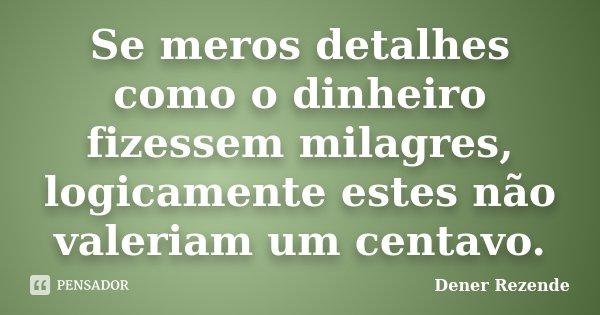 Se meros detalhes como o dinheiro fizessem milagres, logicamente estes não valeriam um centavo.... Frase de Dener Rezende.