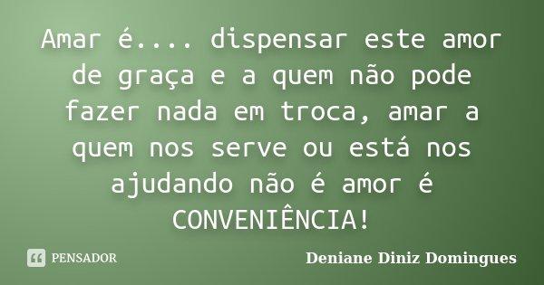Amar é.... dispensar este amor de graça e a quem não pode fazer nada em troca, amar a quem nos serve ou está nos ajudando não é amor é CONVENIÊNCIA!... Frase de Deniane Diniz Domingues.