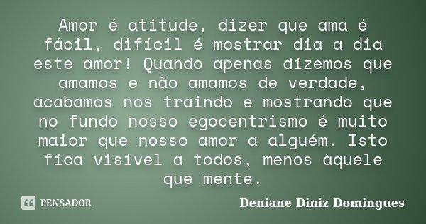 Amor é atitude, dizer que ama é fácil, difícil é mostrar dia a dia este amor! Quando apenas dizemos que amamos e não amamos de verdade, acabamos nos traindo e m... Frase de Deniane Diniz Domingues.