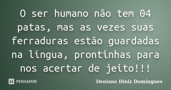 O ser humano não tem 04 patas, mas as vezes suas ferraduras estão guardadas na língua, prontinhas para nos acertar de jeito!!!... Frase de Deniane Diniz Domingues.