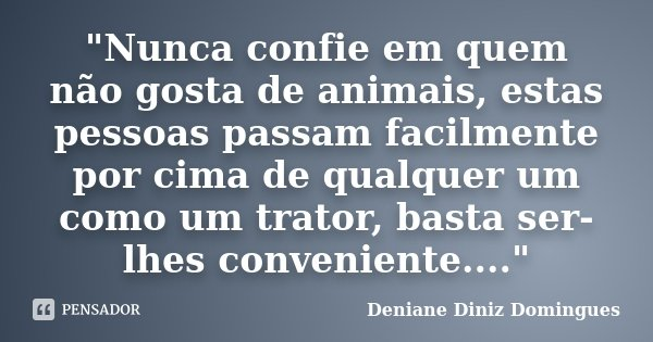 """""""Nunca confie em quem não gosta de animais, estas pessoas passam facilmente por cima de qualquer um como um trator, basta ser-lhes conveniente....""""... Frase de Deniane Diniz Domingues."""