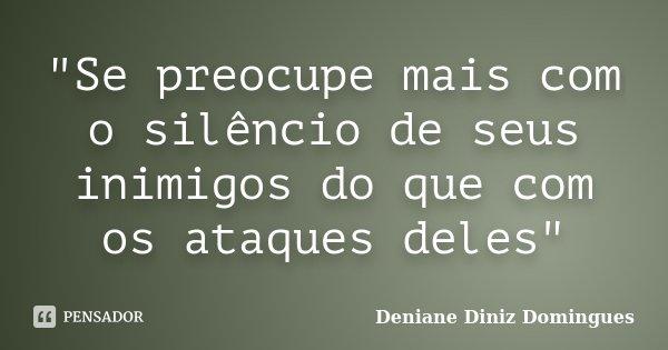 """""""Se preocupe mais com o silêncio de seus inimigos do que com os ataques deles""""... Frase de Deniane Diniz Domingues."""