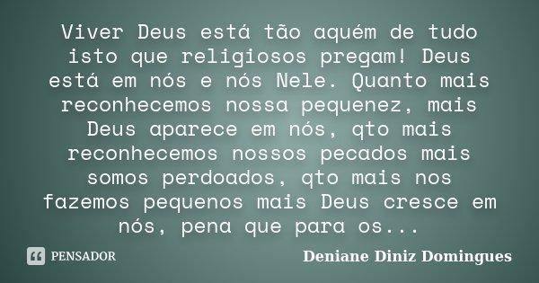 Viver Deus está tão aquém de tudo isto que religiosos pregam! Deus está em nós e nós Nele. Quanto mais reconhecemos nossa pequenez, mais Deus aparece em nós, qt... Frase de Deniane Diniz Domingues.