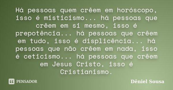 Há pessoas quem crêem em horóscopo, isso é misticismo... há pessoas que crêem em si mesmo, isso é prepotência... há pessoas que crêem em tudo, isso é displicênc... Frase de Dêniel Sousa.