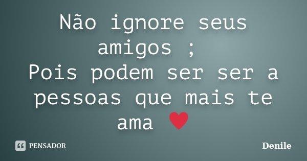 Não ignore seus amigos ; Pois podem ser ser a pessoas que mais te ama ♥... Frase de Denile.