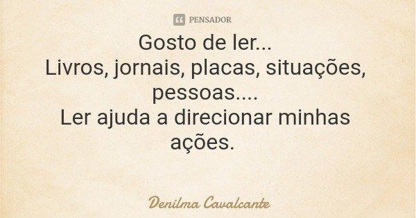 Gosto de ler... Livros, jornais, placas, situações, pessoas.... Ler ajuda a direcionar minhas ações.... Frase de Denilma Cavalcante.