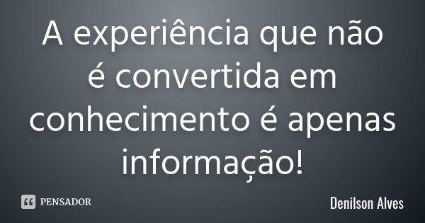 A experiência que não é convertida em conhecimento é apenas informação!... Frase de Denilson Alves.