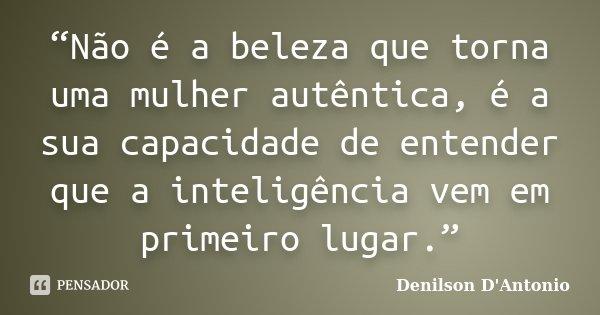 """""""Não é a beleza que torna uma mulher autêntica, é a sua capacidade de entender que a inteligência vem em primeiro lugar.""""... Frase de Denilson D' Antonio."""