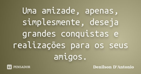 Uma amizade, apenas, simplesmente, deseja grandes conquistas e realizações para os seus amigos.... Frase de Denilson D' Antonio.