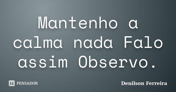Mantenho a calma nada Falo assim Observo.... Frase de Denilson Ferreira.