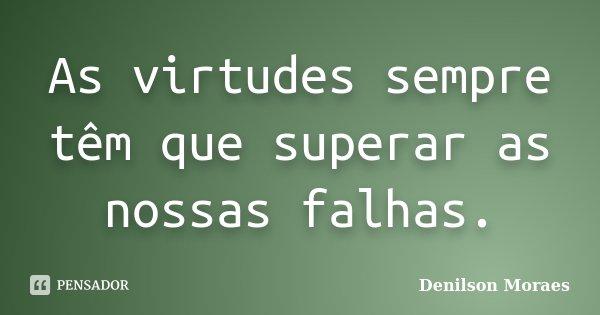 As virtudes sempre têm que superar as nossas falhas.... Frase de Denilson Moraes.