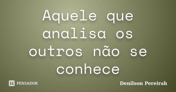 Aquele que analisa os outros não se conhece... Frase de Denilson Pereirah.