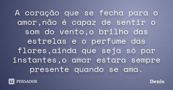 A coração que se fecha para o amor,não é capaz de sentir o som do vento,o brilho das estrelas e o perfume das flores,ainda que seja só por instantes,o amor esta... Frase de denis.