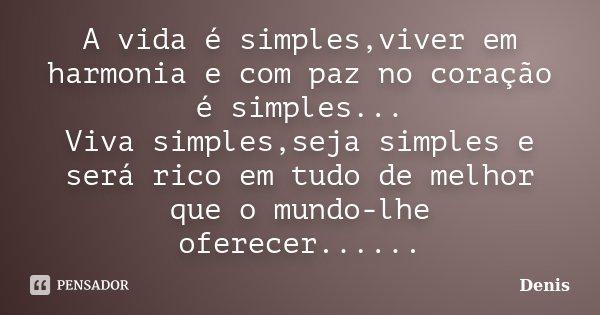 A vida é simples,viver em harmonia e com paz no coração é simples... Viva simples,seja simples e será rico em tudo de melhor que o mundo-lhe oferecer......... Frase de denis.