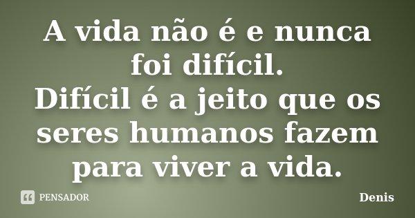 A vida não é e nunca foi difícil. Difícil é a jeito que os seres humanos fazem para viver a vida.... Frase de denis.