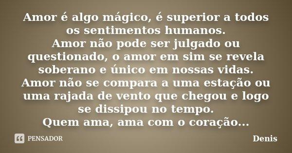 Amor é algo mágico, é superior a todos os sentimentos humanos. Amor não pode ser julgado ou questionado, o amor em sim se revela soberano e único em nossas vida... Frase de denis.