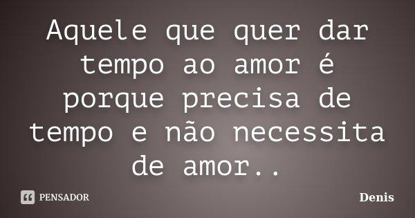 Aquele que quer dar tempo ao amor é porque precisa de tempo e não necessita de amor..... Frase de denis.