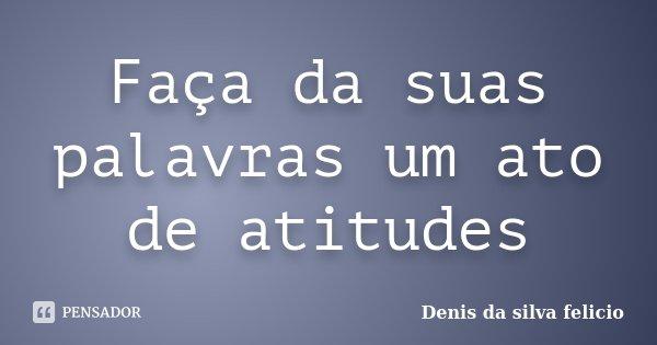 Faça da suas palavras um ato de atitudes... Frase de Denis da silva felicio.