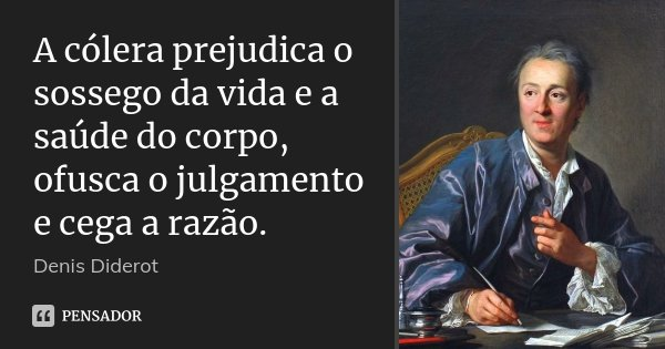 A cólera prejudica o sossego da vida e a saúde do corpo, ofusca o julgamento e cega a razão.... Frase de Denis Diderot.