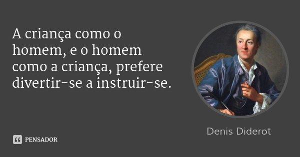 A criança como o homem, e o homem como a criança, prefere divertir-se a instruir-se.... Frase de Denis Diderot.