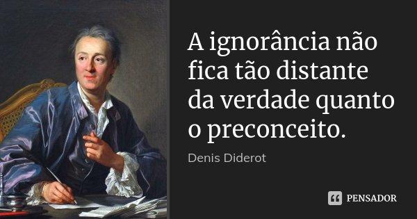 A ignorância não fica tão distante da verdade quanto o preconceito.... Frase de Denis Diderot.