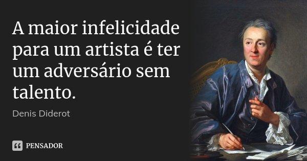 A maior infelicidade para um artista é ter um adversário sem talento.... Frase de Denis Diderot.