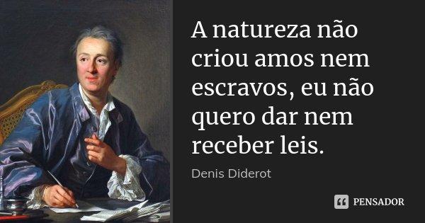 A natureza não criou amos nem escravos, eu não quero dar nem receber leis.... Frase de Denis Diderot.