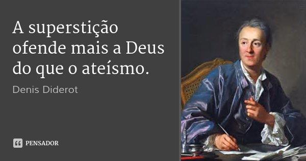 A superstição ofende mais a Deus do que o ateísmo.... Frase de Denis Diderot.