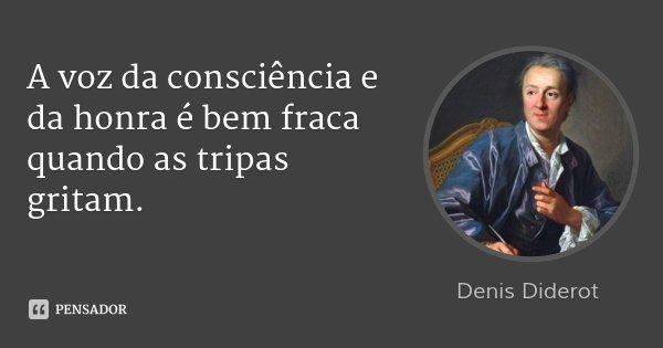 A voz da consciência e da honra é bem fraca quando as tripas gritam.... Frase de Denis Diderot.