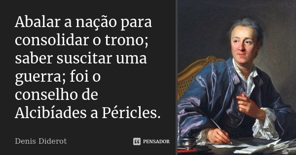 Abalar a nação para consolidar o trono; saber suscitar uma guerra; foi o conselho de Alcibíades a Péricles.... Frase de Denis Diderot.