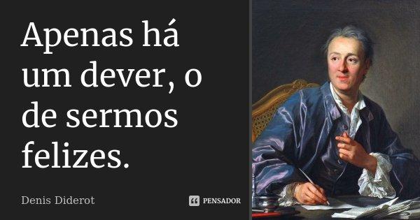Apenas há um dever, o de sermos felizes.... Frase de Denis Diderot.