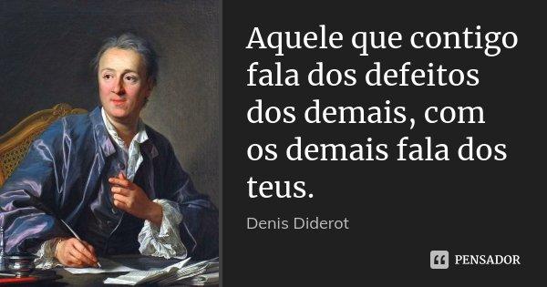Aquele que contigo fala dos defeitos dos demais, com os demais fala dos teus.... Frase de Denis Diderot.
