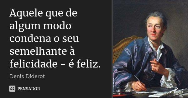 Aquele que de algum modo condena o seu semelhante à felicidade - é feliz.... Frase de Denis Diderot.