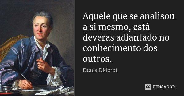 Aquele que se analisou a si mesmo, está deveras adiantado no conhecimento dos outros.... Frase de Denis Diderot.