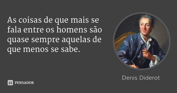 As coisas de que mais se fala entre os homens são quase sempre aquelas de que menos se sabe.... Frase de Denis Diderot.